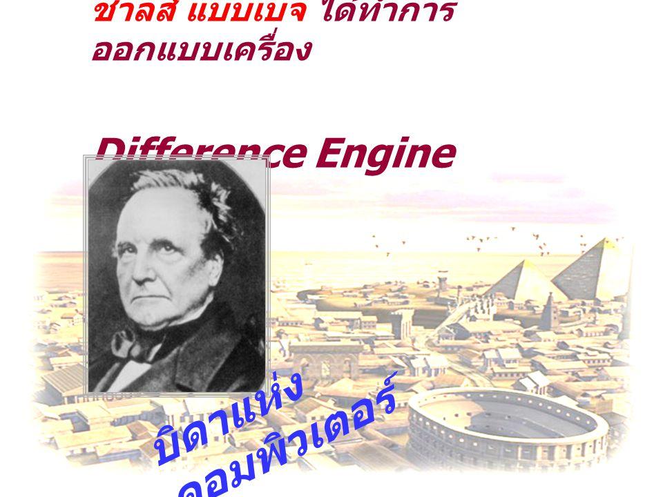 ชาลส์ แบบเบจ ได้ทำการ ออกแบบเครื่อง Difference Engine บิดาแห่ง คอมพิวเตอร์