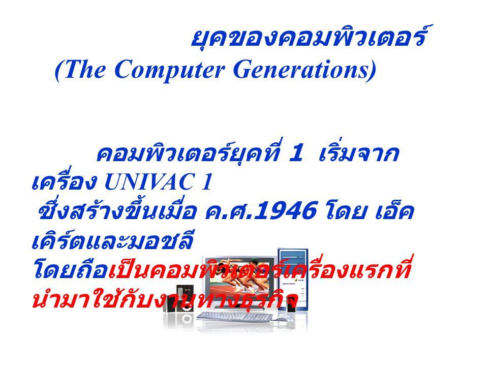 ยุคของคอมพิวเตอร์ (The Computer Generations) คอมพิวเตอร์ยุคที่ 1 เริ่มจาก เครื่อง UNIVAC 1 ซึ่งสร้างขึ้นเมื่อ ค. ศ.1946 โดย เอ็ค เคิร์ตและมอชลี โดยถือ