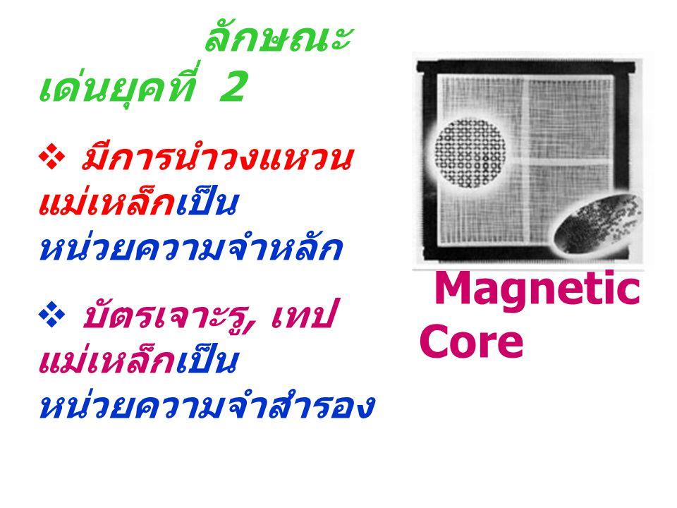 ลักษณะ เด่นยุคที่ 2  มีการนำวงแหวน แม่เหล็กเป็น หน่วยความจำหลัก  บัตรเจาะรู, เทป แม่เหล็กเป็น หน่วยความจำสำรอง Magnetic Core