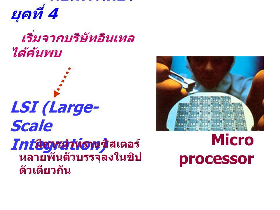คอมพิวเตอร์ ยุคที่ 4 เริ่มจากบริษัทอินเทล ได้ค้นพบ LSI (Large- Scale Integration) Micro processor มีการนำทรานซิสเตอร์ หลายพันตัวบรรจุลงในชิป ตัวเดียวก