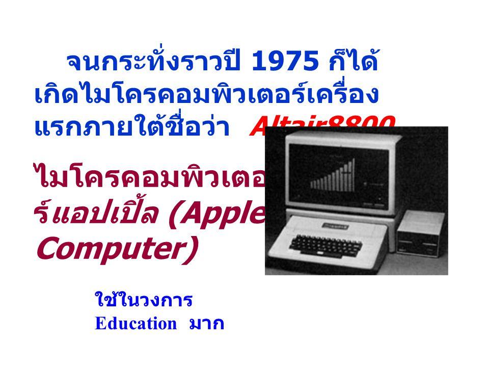 จนกระทั่งราวปี 1975 ก็ได้ เกิดไมโครคอมพิวเตอร์เครื่อง แรกภายใต้ชื่อว่า Altair8800 ไมโครคอมพิวเตอ ร์แอปเปิ้ล (Apple Computer) ใช้ในวงการ Education มาก