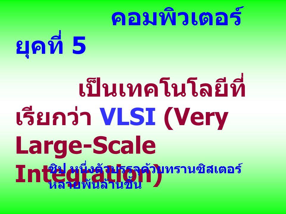 คอมพิวเตอร์ ยุคที่ 5 เป็นเทคโนโลยีที่ เรียกว่า VLSI (Very Large-Scale Integration) ชิป หนึ่งตัวบรรจุด้วยทรานซิสเตอร์ หลายพันล้านชิ้น