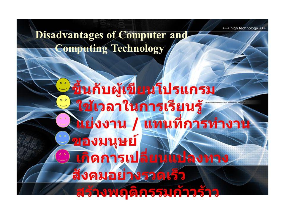 Disadvantages of Computer and Computing Technology ขึ้นกับผู้เขียนโปรแกรม ใช้เวลาในการเรียนรู้ แย่งงาน / แทนที่การทำงาน ของมนุษย์ เกิดการเปลี่ยนแปลงทา