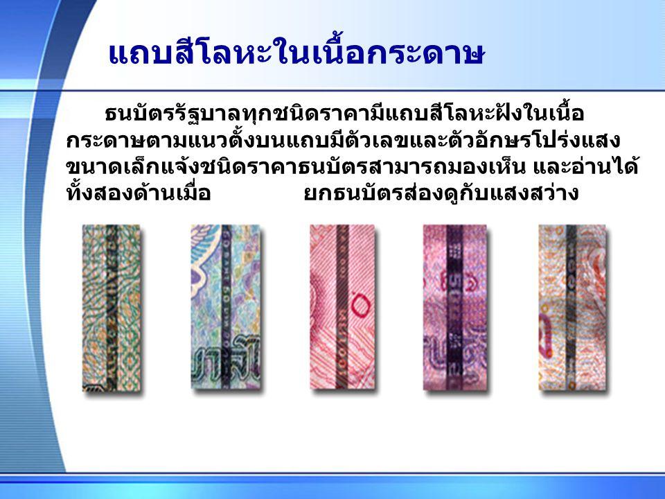 แถบสีโลหะในเนื้อกระดาษ ธนบัตรรัฐบาลทุกชนิดราคามีแถบสีโลหะฝังในเนื้อ กระดาษตามแนวตั้งบนแถบมีตัวเลขและตัวอักษรโปร่งแสง ขนาดเล็กแจ้งชนิดราคาธนบัตรสามารถมองเห็น และอ่านได้ ทั้งสองด้านเมื่อ ยกธนบัตรส่องดูกับแสงสว่าง