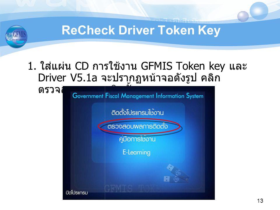 13 ReCheck Driver Token Key 1. ใสแผน CD การใชงาน GFMIS Token key และ Driver V5.1a จะปรากฏหนาจอดังรูป คลิก ตรวจสอบผลการติดตั้ง
