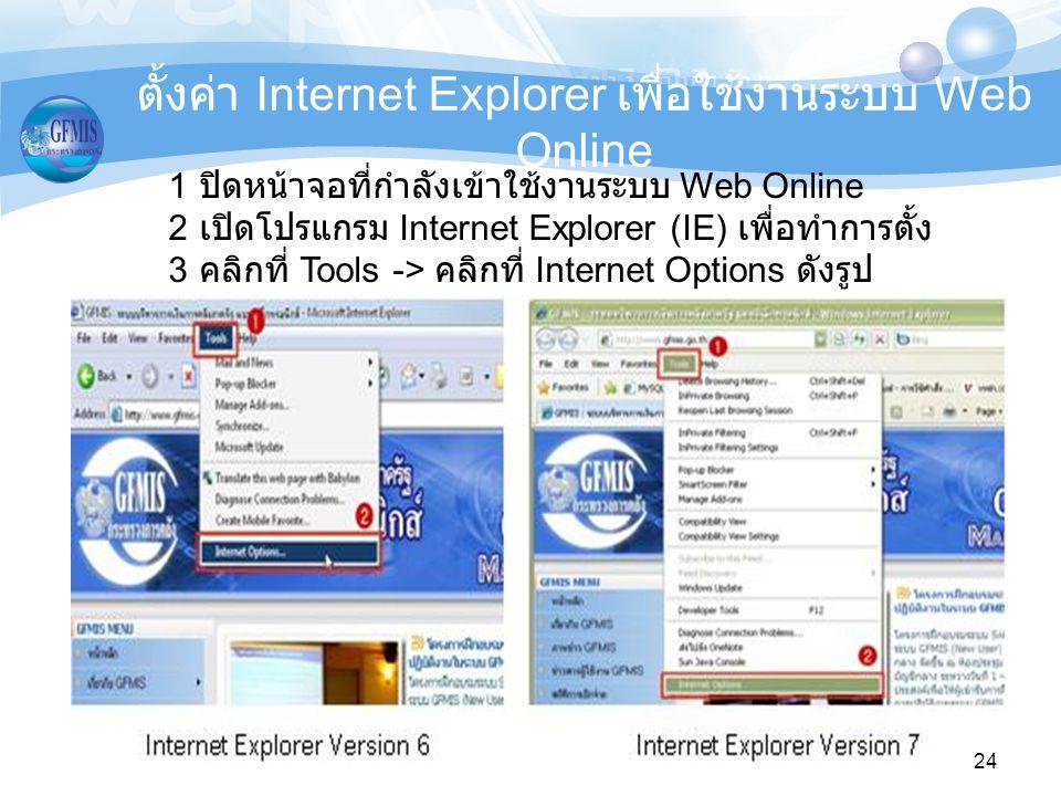 24 1 ปิดหน้าจอที่กำลังเข้าใช้งานระบบ Web Online 2 เปิดโปรแกรม Internet Explorer (IE) เพื่อทำการตั้ง 3 คลิกที่ Tools -> คลิกที่ Internet Options ดังรูป