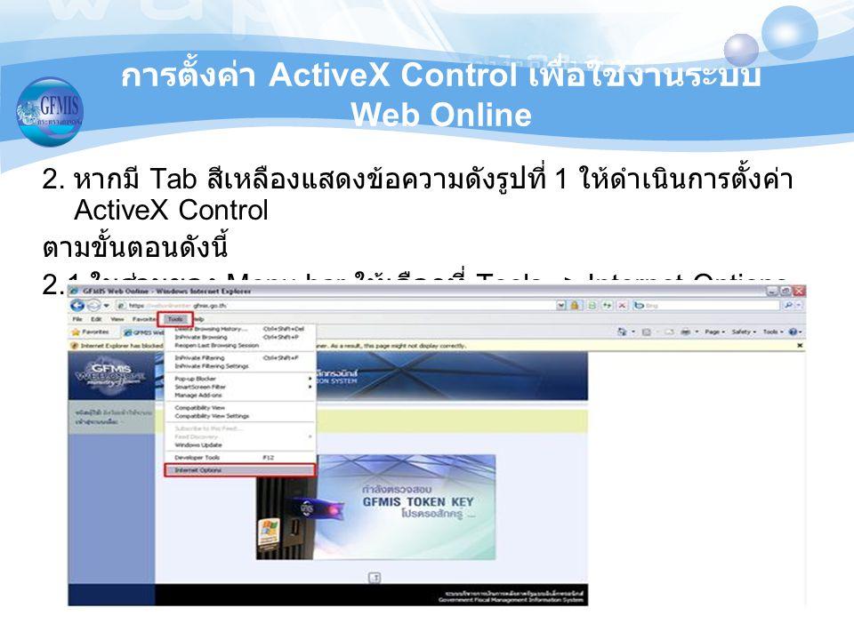 การตั้งค่า ActiveX Control เพื่อใช้งานระบบ Web Online 2. หากมี Tab สีเหลืองแสดงข้อความดังรูปที่ 1 ให้ดำเนินการตั้งค่า ActiveX Control ตามขั้นตอนดังนี้