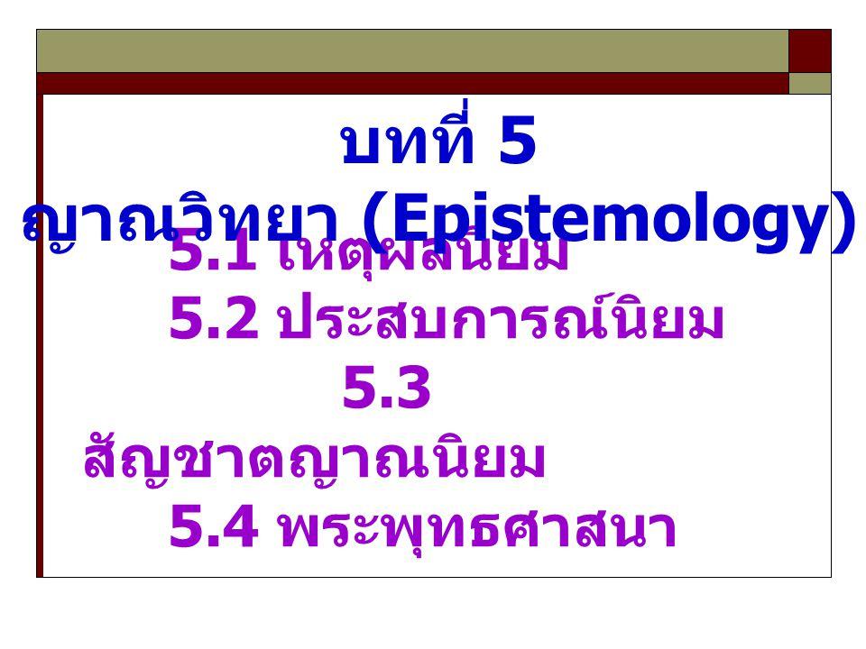 5.1 เหตุผลนิยม 5.2 ประสบการณ์นิยม 5.3 สัญชาตญาณนิยม 5.4 พระพุทธศาสนา บทที่ 5 ญาณวิทยา (Epistemology)