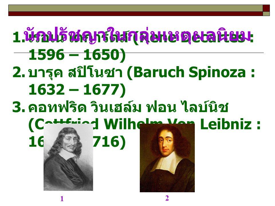 1. เรอเน เดการ์ตส์ (Rene Decartes : 1596 – 1650) 2. บารุค สปิโนซา (Baruch Spinoza : 1632 – 1677) 3. คอทฟริด วินเฮล์ม ฟอน ไลบ์นิช (Cottfried Wilhelm Vo