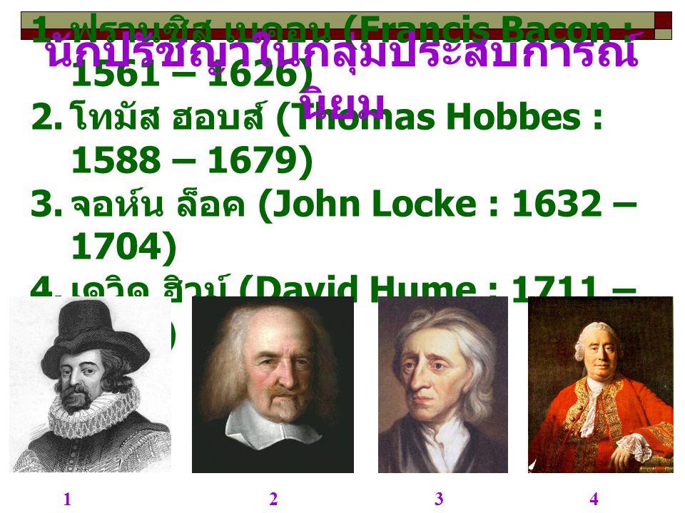 1. ฟรานซิส เบคอน (Francis Bacon : 1561 – 1626) 2. โทมัส ฮอบส์ (Thomas Hobbes : 1588 – 1679) 3. จอห์น ล็อค (John Locke : 1632 – 1704) 4. เดวิด ฮิวม์ (D