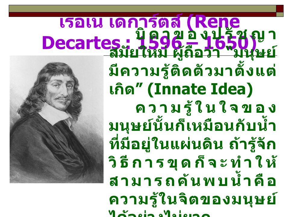 จอห์น ล็อค (John Locke : 1632 – 1704) จอห์น ล็อค เขา เห็นว่า ความรู้ ทุกอย่างล้วนแต่ เริ่มต้นจาก ประสบการณ์ ทั้งนั้น (All knowledge comes from experience) นั่นคือ คนเรา เกิดมามีจิตว่าง เปล่าเหมือน กระดาษขาวที่ ยังไม่มีตัวอักษร อะไรเขียนลงไป เลย