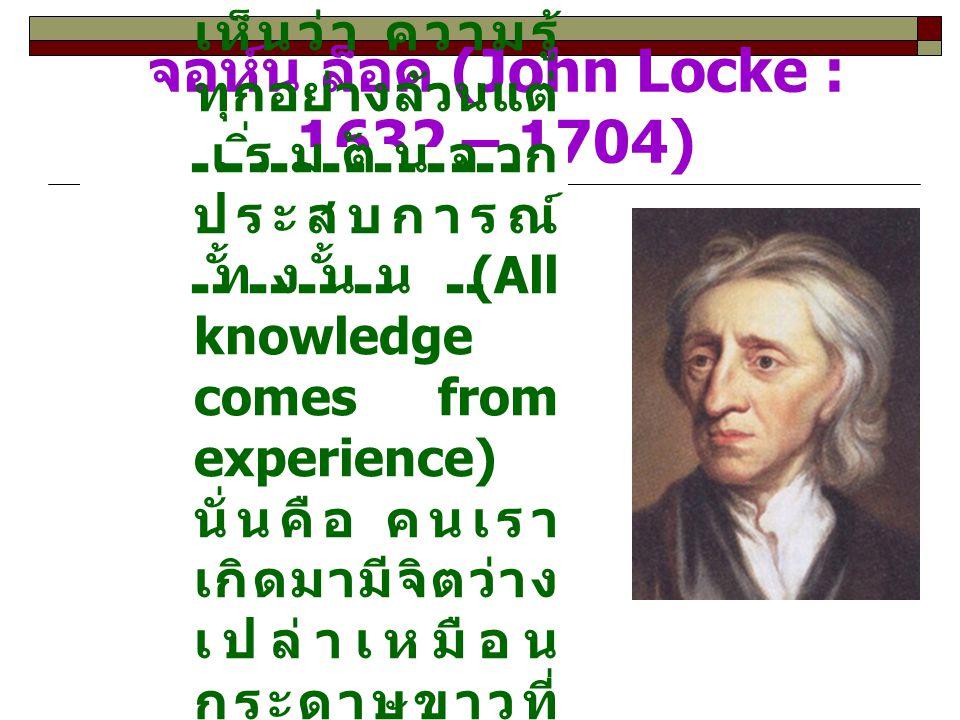 จอห์น ล็อค (John Locke : 1632 – 1704) จอห์น ล็อค เขา เห็นว่า ความรู้ ทุกอย่างล้วนแต่ เริ่มต้นจาก ประสบการณ์ ทั้งนั้น (All knowledge comes from experie