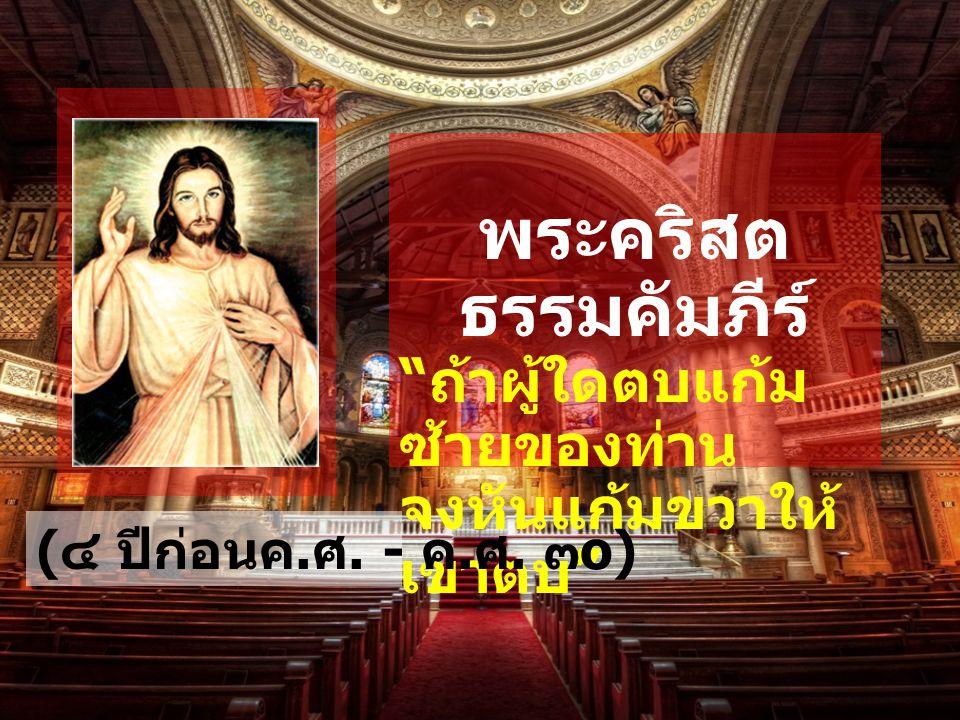 """พระคริสต ธรรมคัมภีร์ """" ถ้าผู้ใดตบแก้ม ซ้ายของท่าน จงหันแก้มขวาให้ เขาตบ """" ( ๔ ปีก่อนค. ศ. - ค. ศ. ๓ o)"""
