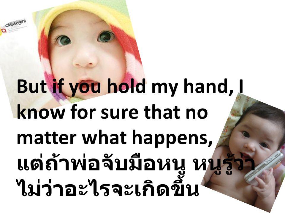 But if you hold my hand, I know for sure that no matter what happens, แต่ถ้าพ่อจับมือหนู หนูรู้ว่า ไม่ว่าอะไรจะเกิดขึ้น