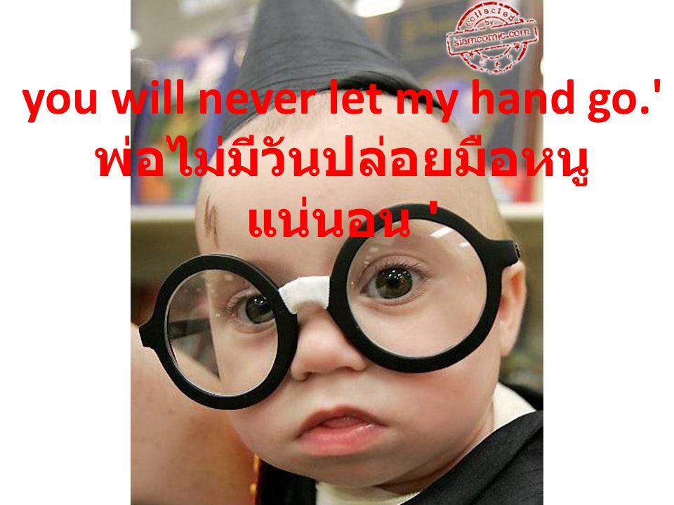 you will never let my hand go. พ่อไม่มีวันปล่อยมือหนู แน่นอน