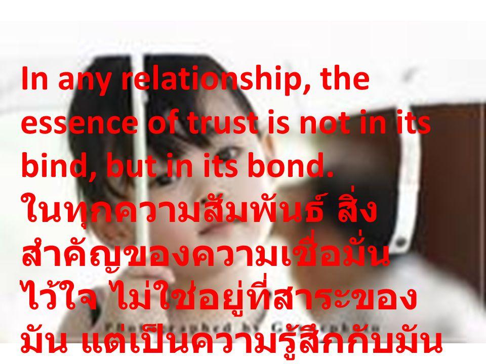 In any relationship, the essence of trust is not in its bind, but in its bond. ในทุกความสัมพันธ์ สิ่ง สำคัญของความเชื่อมั่น ไว้ใจ ไม่ใช่อยู่ที่สาระของ