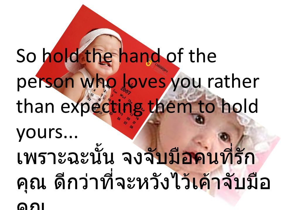 So hold the hand of the person who loves you rather than expecting them to hold yours... เพราะฉะนั้น จงจับมือคนที่รัก คุณ ดีกว่าที่จะหวังไว้เค้าจับมือ