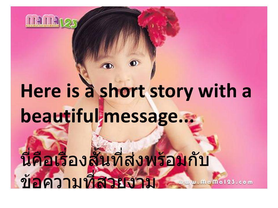 Here is a short story with a beautiful message... นี่คือเรื่องสั้นที่ส่งพร้อมกับ ข้อความที่สวยงาม