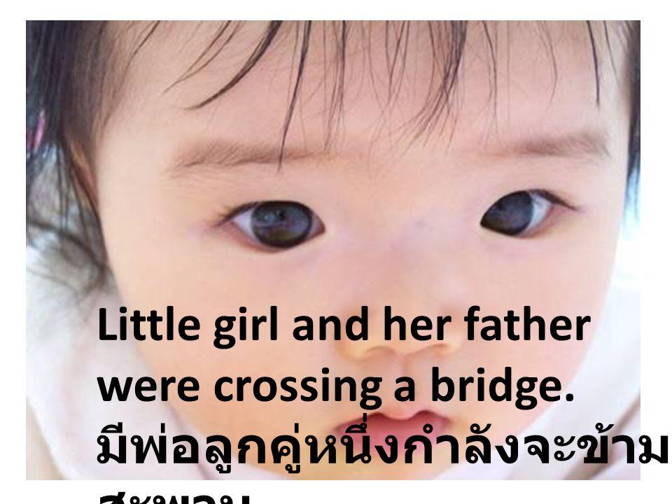 Little girl and her father were crossing a bridge. มีพ่อลูกคู่หนึ่งกำลังจะข้าม สะพาน