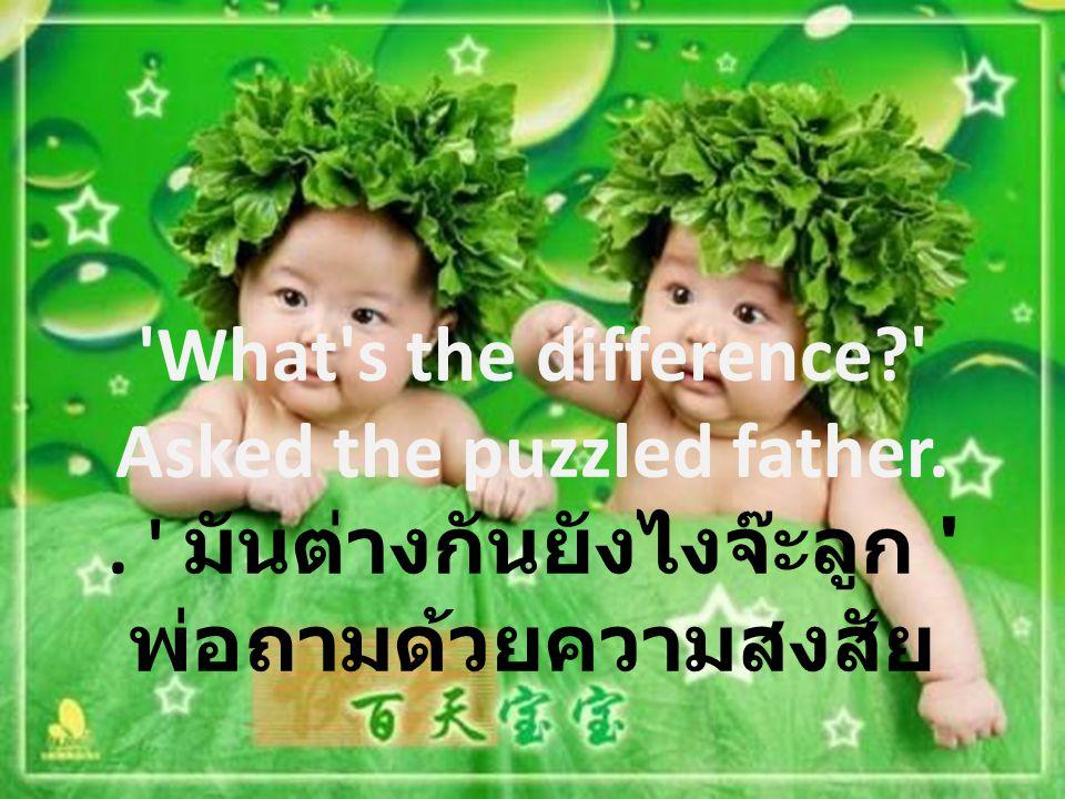 'What's the difference?' Asked the puzzled father.. ' มันต่างกันยังไงจ๊ะลูก ' พ่อถามด้วยความสงสัย