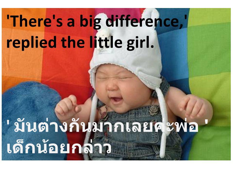 'There's a big difference,' replied the little girl. ' มันต่างกันมากเลยค่ะพ่อ ' เด็กน้อยกล่าว
