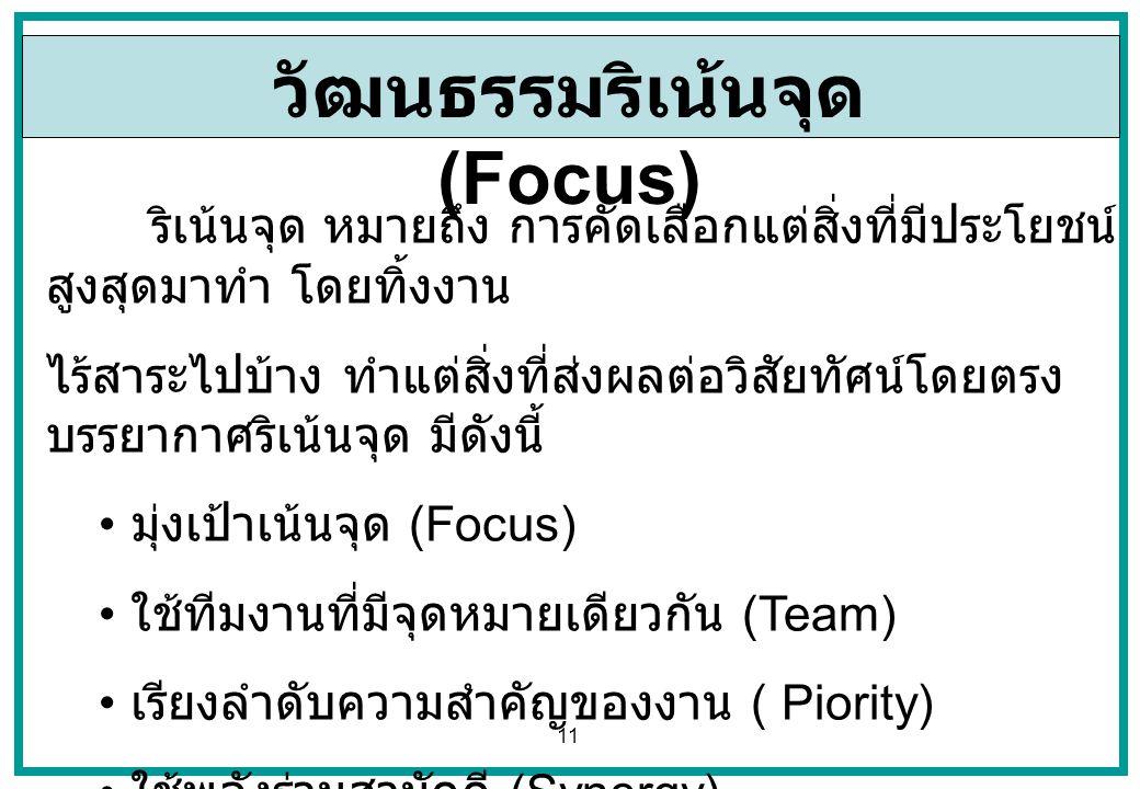 11 วัฒนธรรมริเน้นจุด (Focus) ริเน้นจุด หมายถึง การคัดเลือกแต่สิ่งที่มีประโยชน์ สูงสุดมาทำ โดยทิ้งงาน ไร้สาระไปบ้าง ทำแต่สิ่งที่ส่งผลต่อวิสัยทัศน์โดยตร