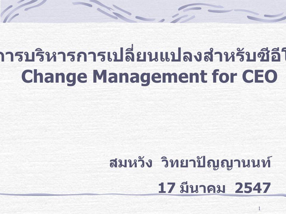 1 การบริหารการเปลี่ยนแปลงสำหรับซีอีโอ Change Management for CEO สมหวัง วิทยาปัญญานนท์ 17 มีนาคม 2547