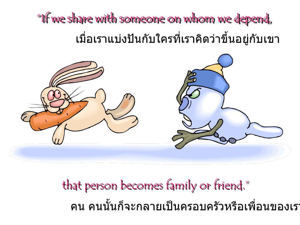 that person becomes family or friend. If we share with someone on whom we depend, คน คนนั้นก็จะกลายเป็นครอบครัวหรือเพื่อนของเรา เมื่อเราแบ่งปันกับใครที่เราคิดว่าขึ้นอยู่กับเขา