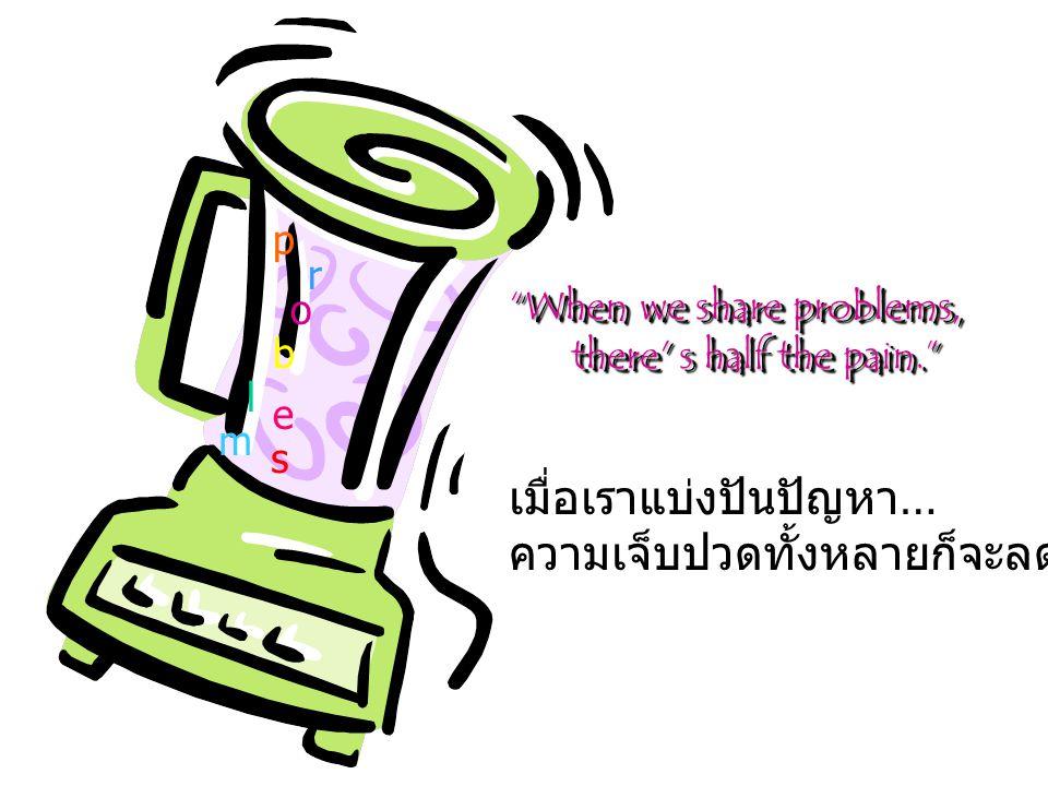 When we share problems, there s half the pain. there s half the pain. When we share problems, there s half the pain. there s half the pain. เมื่อเราแบ่งปันปัญหา … ความเจ็บปวดทั้งหลายก็จะลดลงครึ่งหนึ่ง p r o b l e m s