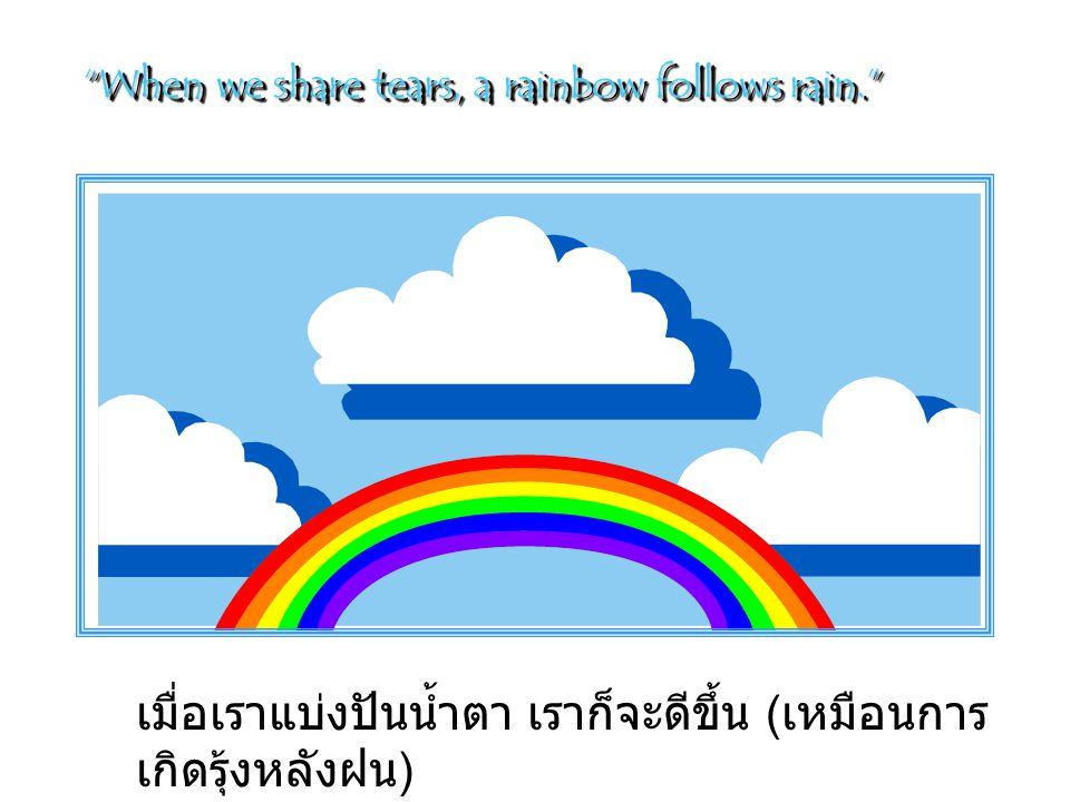When we share tears, a rainbow follows rain. เมื่อเราแบ่งปันน้ำตา เราก็จะดีขึ้น ( เหมือนการ เกิดรุ้งหลังฝน )