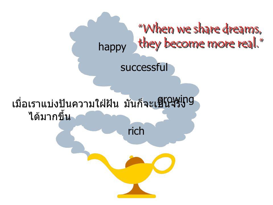 When we share dreams, they become more real. they become more real. When we share dreams, they become more real. they become more real. rich successful growing happy เมื่อเราแบ่งปันความใฝ่ฝัน มันก็จะเป็นจริง ได้มากขึ้น