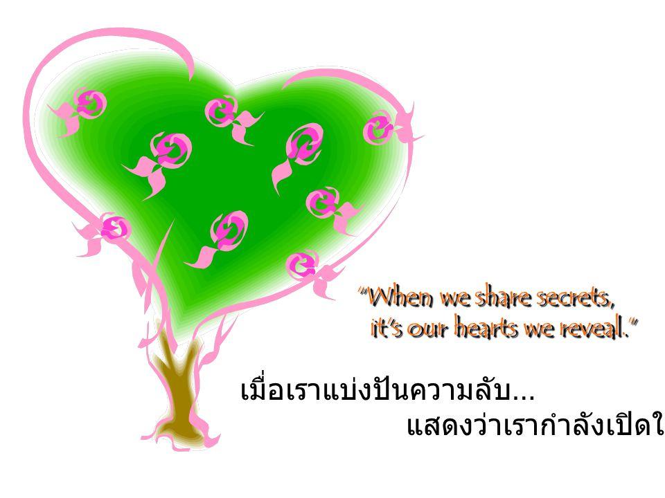 เมื่อเราแบ่งปันความลับ … แสดงว่าเรากำลังเปิดใจของเรา When we share secrets, it s our hearts we reveal. it s our hearts we reveal. When we share secrets, it s our hearts we reveal. it s our hearts we reveal.