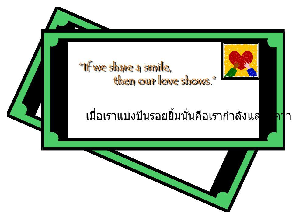 เมื่อเราแบ่งปันรอยยิ้มนั่นคือเรากำลังแสดงความรัก If we share a smile, then our love shows. then our love shows. If we share a smile, then our love shows. then our love shows.