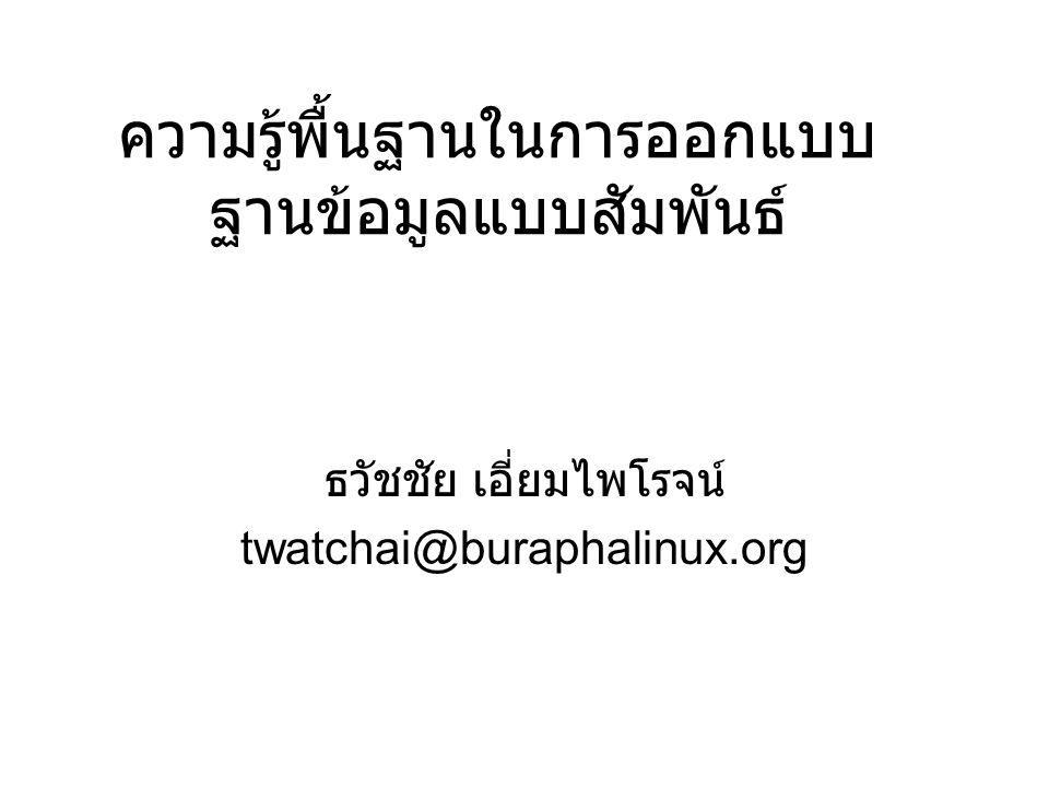 ความรู้พื้นฐานในการออกแบบ ฐานข้อมูลแบบสัมพันธ์ ธวัชชัย เอี่ยมไพโรจน์ twatchai@buraphalinux.org