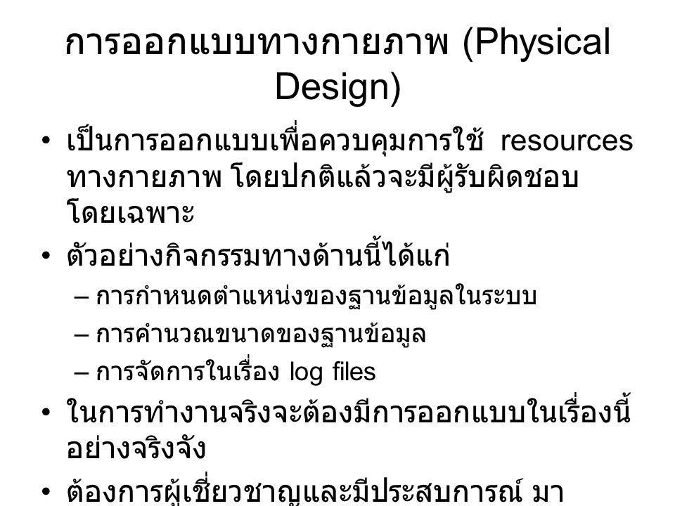 การออกแบบทางกายภาพ (Physical Design) เป็นการออกแบบเพื่อควบคุมการใช้ resources ทางกายภาพ โดยปกติแล้วจะมีผู้รับผิดชอบ โดยเฉพาะ ตัวอย่างกิจกรรมทางด้านนี้ได้แก่ – การกำหนดตำแหน่งของฐานข้อมูลในระบบ – การคำนวณขนาดของฐานข้อมูล – การจัดการในเรื่อง log files ในการทำงานจริงจะต้องมีการออกแบบในเรื่องนี้ อย่างจริงจัง ต้องการผู้เชี่ยวชาญและมีประสบการณ์ มา แนะนำ