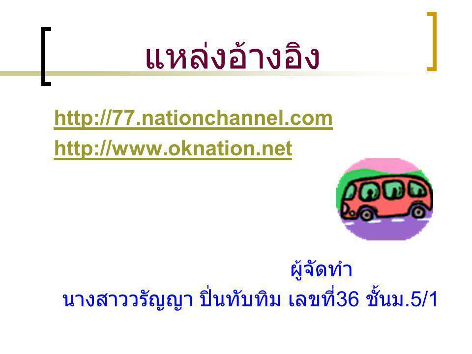 แหล่งอ้างอิง http://77.nationchannel.com http://www.oknation.net ผู้จัดทำ นางสาววรัญญา ปิ่นทับทิม เลขที่ 36 ชั้นม.5/1