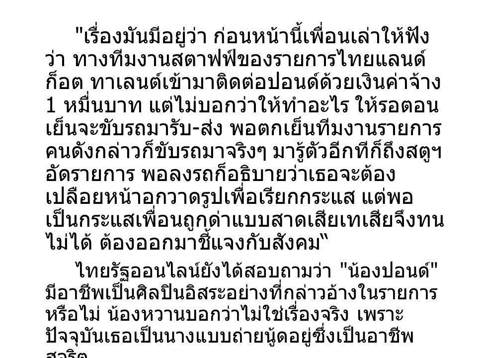 ที่มีคนบอกว่าปอนด์เขาเป็นนางแบบเพนท์ เฮ้าส์ก็ไม่จริง เพราะเขาเป็นนางแบบนู้ดทั่วไป แล้วก็ทำงานสุจริต อย่างไรก็ดี เย็นนี้ตนจะเจอ เพื่อนอยากให้ทีมข่าวไทยรัฐออนไลน์พูดคุยกับ ปอนด์เองจะได้รู้ความจริงจากปาก เพื่อนสนิท กล่าว และเผยด้วยว่าเวลานี้น้องปอนด์เกิด ความเครียดอย่างหนักหลังจากถูกกระแสสังคม ต่อว่าอย่างหนัก โดยเธอเก็บตัวเงียบไม่พูดจา กับใคร แต่ไม่ร้องไห้ เพราะเป็นผู้หญิงที่เข้มแข็ง ผู้สื่อข่าวรายงานด้วยว่า เวลานี้ในโลก ออนไลน์ หรือโซเชียลเน็ตเวิร์ก ต่าง วิพากษ์วิจารณ์ถึงเรื่องนี้กันอย่างหนาหู นอกจากนี้ยังมีการระบุว่าได้ตรวจสอบที่อยู่ ทะเบียนบ้านตามที่ น.
