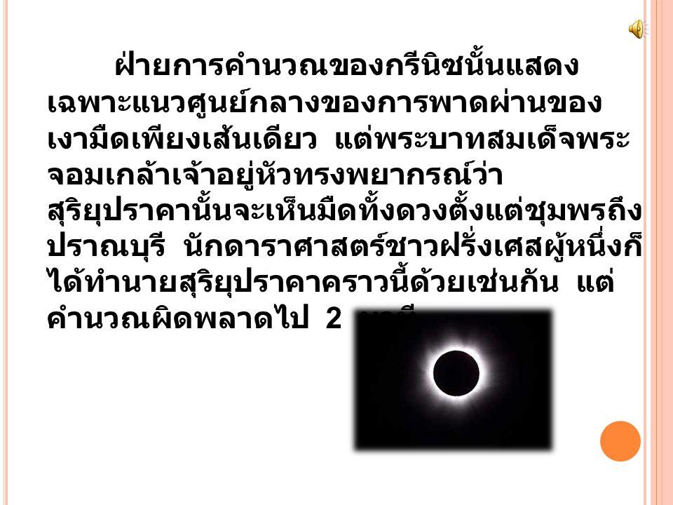 ฝ่ายการคำนวณของกรีนิซนั้นแสดง เฉพาะแนวศูนย์กลางของการพาดผ่านของ เงามืดเพียงเส้นเดียว แต่พระบาทสมเด็จพระ จอมเกล้าเจ้าอยู่หัวทรงพยากรณ์ว่า สุริยุปราคานั้นจะเห็นมืดทั้งดวงตั้งแต่ชุมพรถึง ปราณบุรี นักดาราศาสตร์ชาวฝรั่งเศสผู้หนึ่งก็ ได้ทำนายสุริยุปราคาคราวนี้ด้วยเช่นกัน แต่ คำนวณผิดพลาดไป 2 นาที