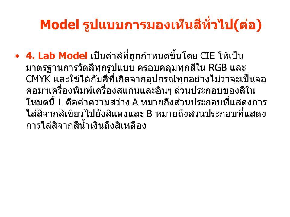 Model รูปแบบการมองเห็นสีทั่วไป(ต่อ) 4. Lab Model เป็นค่าสีที่ถูกกำหนดขึ้นโดย CIE ให้เป็น มาตรฐานการวัดสีทุกรูปแบบ ครอบคลุมทุกสีใน RGB และ CMYK และใช้ไ