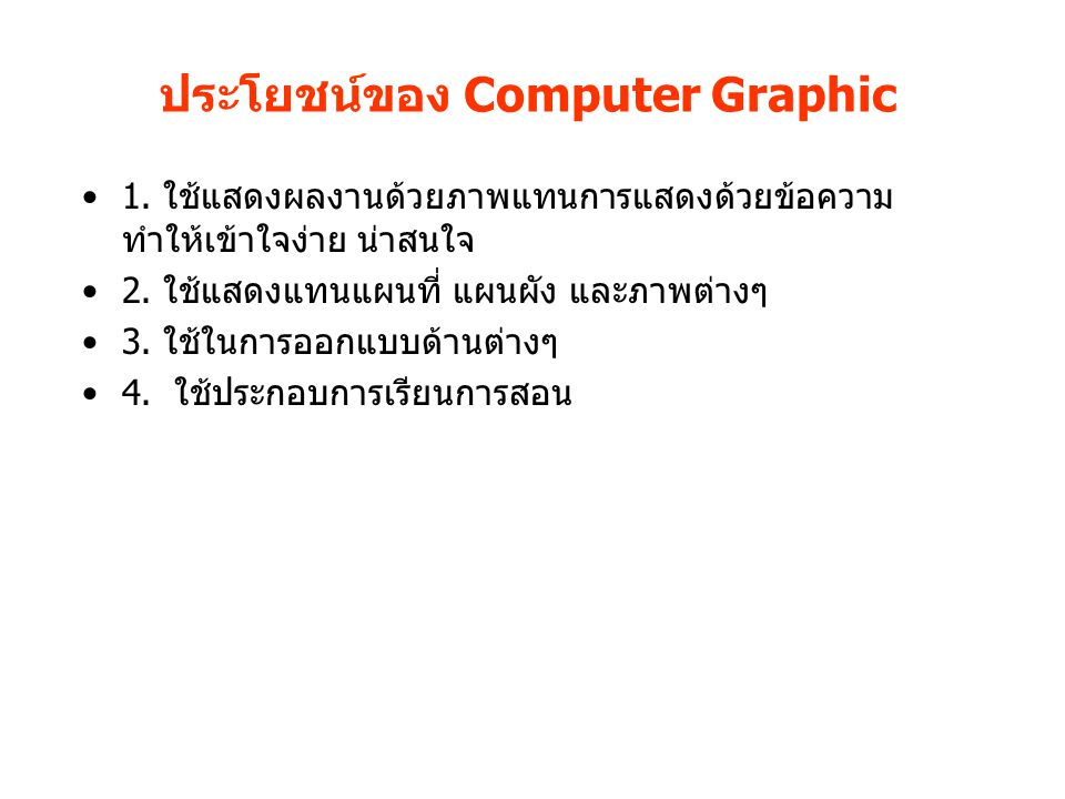ประโยชน์ของ Computer Graphic 1. ใช้แสดงผลงานด้วยภาพแทนการแสดงด้วยข้อความ ทำให้เข้าใจง่าย น่าสนใจ 2. ใช้แสดงแทนแผนที่ แผนผัง และภาพต่างๆ 3. ใช้ในการออก