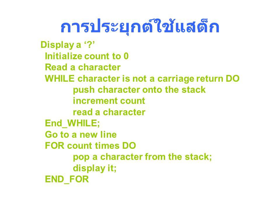 การประยุกต์ใช้แสต็ก Display a '?' Initialize count to 0 Read a character WHILE character is not a carriage return DO push character onto the stack inc