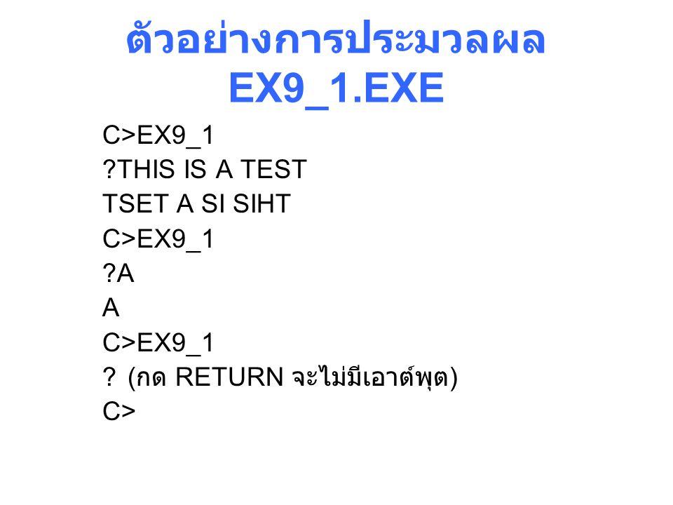 ตัวอย่างการประมวลผล EX9_1.EXE C>EX9_1 ?THIS IS A TEST TSET A SI SIHT C>EX9_1 ?A A C>EX9_1 ?( กด RETURN จะไม่มีเอาต์พุต ) C>