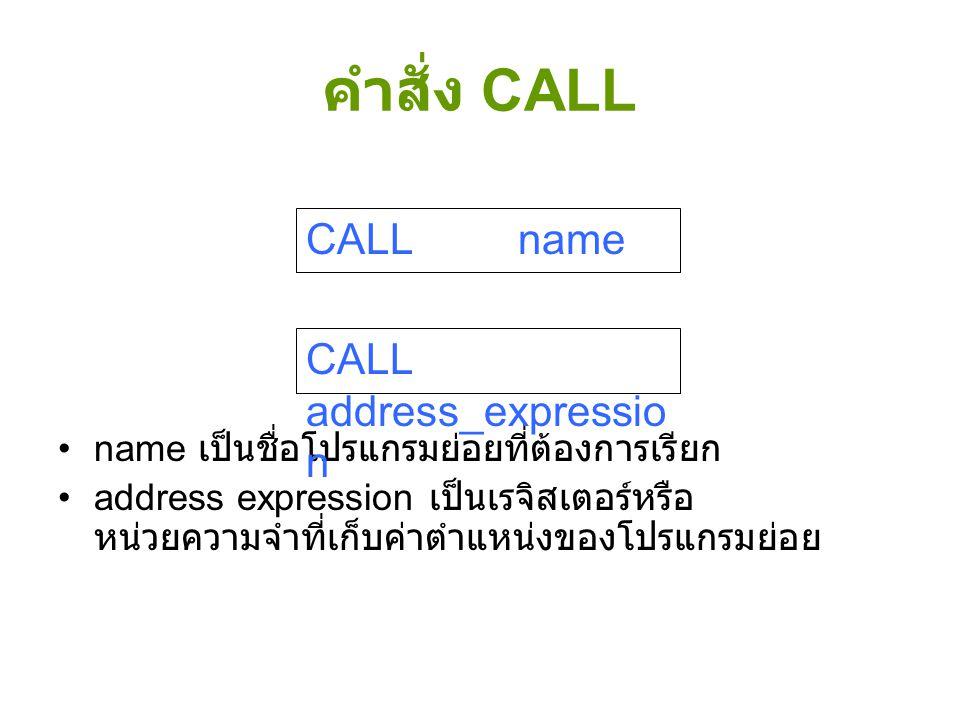 คำสั่ง CALL name เป็นชื่อโปรแกรมย่อยที่ต้องการเรียก address expression เป็นเรจิสเตอร์หรือ หน่วยความจำที่เก็บค่าตำแหน่งของโปรแกรมย่อย CALL name CALL ad