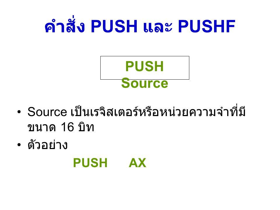 คำสั่ง PUSH และ PUSHF Source เป็นเรจิสเตอร์หรือหน่วยความจำที่มี ขนาด 16 บิท ตัวอย่าง PUSHAX PUSH Source