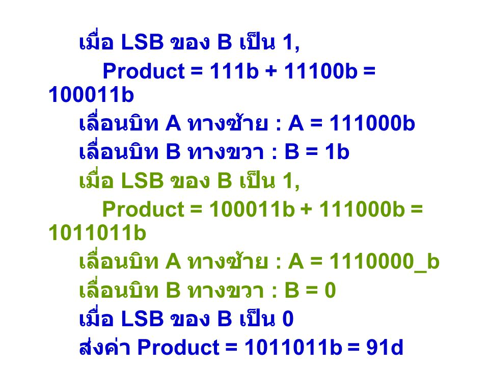 เมื่อ LSB ของ B เป็น 1, Product = 111b + 11100b = 100011b เลื่อนบิท A ทางซ้าย : A = 111000b เลื่อนบิท B ทางขวา : B = 1b เมื่อ LSB ของ B เป็น 1, Produc