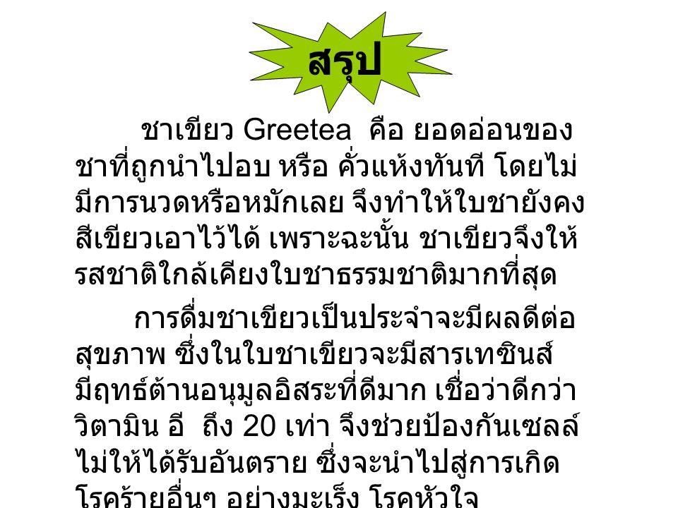 สรุป ชาเขียว Greetea คือ ยอดอ่อนของ ชาที่ถูกนำไปอบ หรือ คั่วแห้งทันที โดยไม่ มีการนวดหรือหมักเลย จึงทำให้ใบชายังคง สีเขียวเอาไว้ได้ เพราะฉะนั้น ชาเขีย