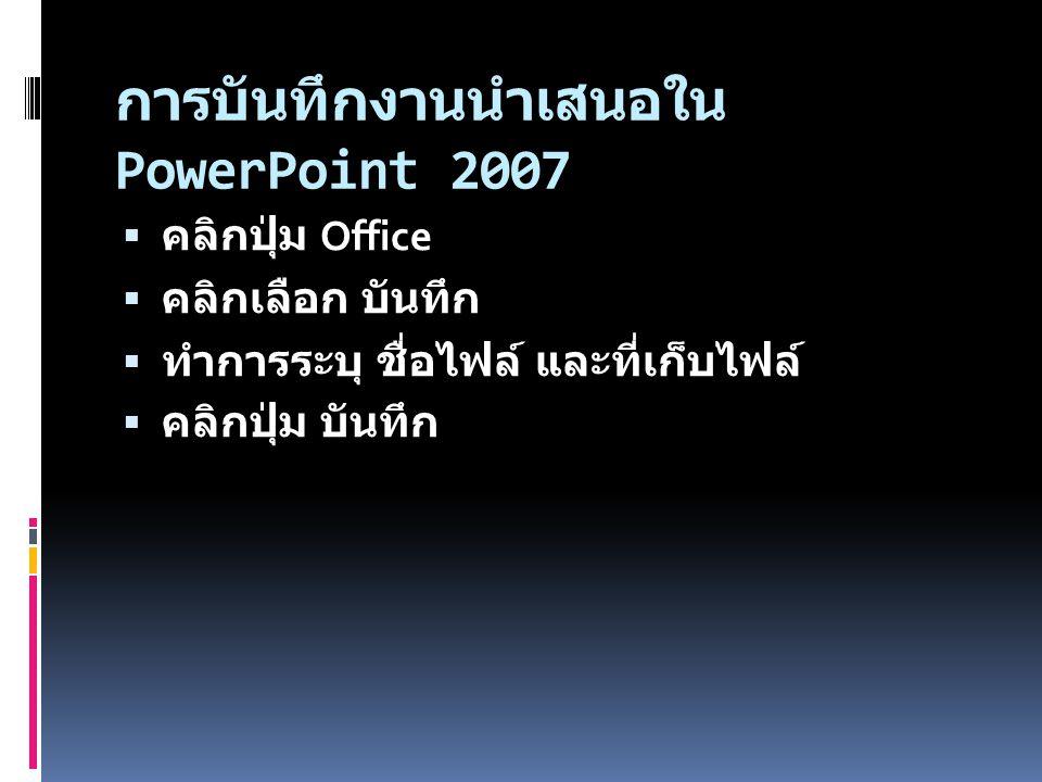 การบันทึกงานนำเสนอใน PowerPoint 2007  คลิกปุ่ม Office  คลิกเลือก บันทึก  ทำการระบุ ชื่อไฟล์ และที่เก็บไฟล์  คลิกปุ่ม บันทึก