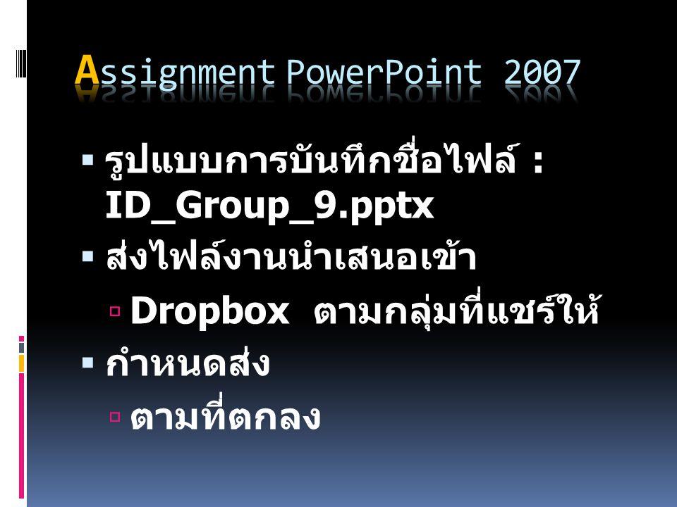  รูปแบบการบันทึกชื่อไฟล์ : ID_Group_9.pptx  ส่งไฟล์งานนำเสนอเข้า  Dropbox ตามกลุ่มที่แชร์ให้  กำหนดส่ง  ตามที่ตกลง