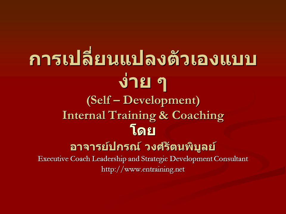 การเปลี่ยนแปลงตัวเองแบบ ง่าย ๆ (Self – Development) Internal Training & Coaching โดย อาจารย์ปกรณ์ วงศ์รัตนพิบูลย์ Executive Coach Leadership and Strategic Development Consultant http://www.entraining.net