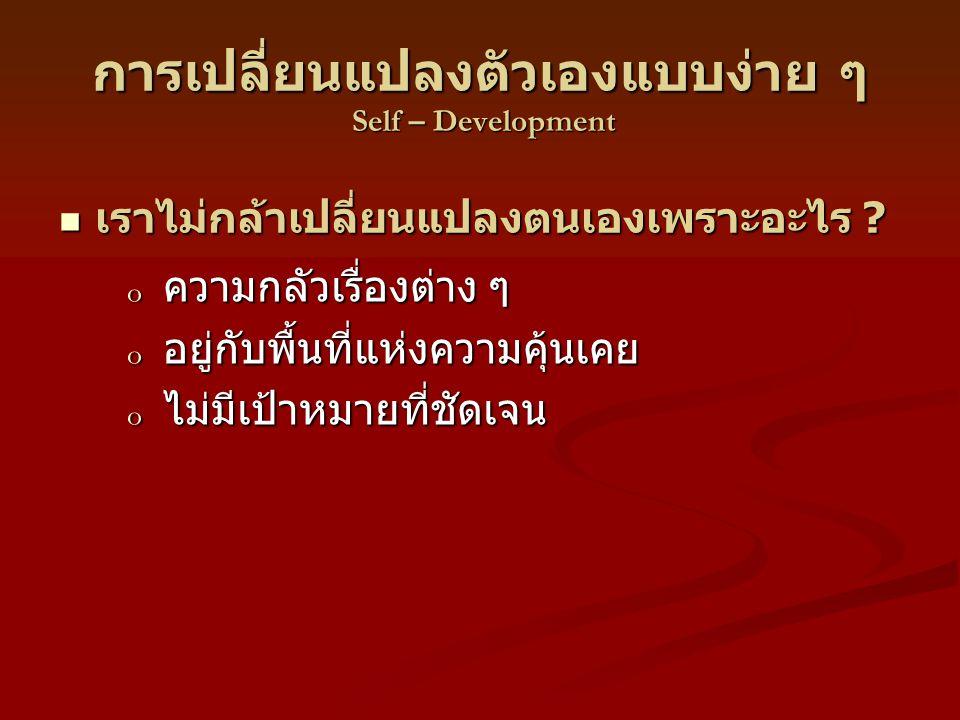 การเปลี่ยนแปลงตัวเองแบบง่าย ๆ Self – Development o ความกลัวเรื่องต่าง ๆ o อยู่กับพื้นที่แห่งความคุ้นเคย o ไม่มีเป้าหมายที่ชัดเจน เราไม่กล้าเปลี่ยนแปลงตนเองเพราะอะไร .